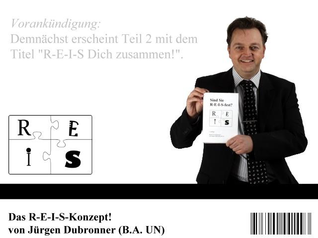 REIS Konzept R-E-I-S-Konzept Sind Sie R-E-I-S-fest? R-E-I-S Dich zusammen! Jügen Dubronner REIS R-E-I-S REIS-Konzept R-E-I-S-Konzept Dubronner Jürgen Dubronner Kommunikationsschnittmenge Anlayse Beratung Projekte Prozesse Finanzen Personal Unternehmensberatung Interim methodisch Berater Marketing Schulung Presse Vorträge Personalentwicklung
